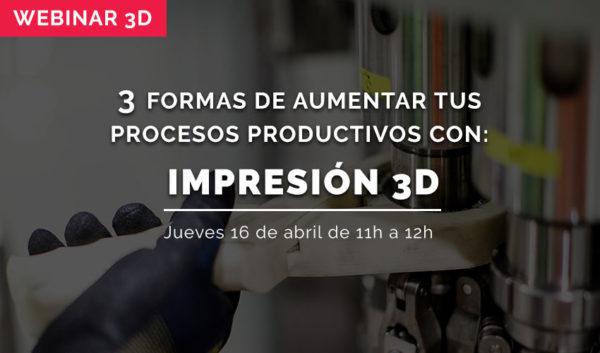 WEBINAR: 3 formas de aumentar los procesos productivos con impresión 3D